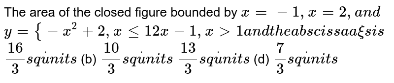 The area of the closed figure bounded by `x=-1,x=2,a n d`  `y={-x^2+2,xlt=1 2x-1,x >1a n dt h ea b s c i s s aa xi si s`  `(16)/3s qdotu n i t s`  (b) `(10)/3s qdotu n i t s`  `(13)/3s qdotu n i t s`  (d) `7/3s qdotu n i t s`