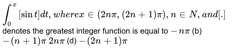 `int_0^x[sint]dt ,w h e r ex in (2npi,(2n+1)pi),n in  N ,a n d[dot]`  denotes the greatest integer function is equal to `-npi`    (b) `-(n+1)pi`  `2npi`    (d) `-(2n+1)pi`