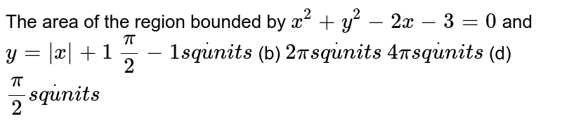 The area of the region bounded by `x^2+y^2-2x-3=0` and `y=|x|+1`  `pi/2-1s qdotu n i t s`  (b) `2pis qdotu n i t s`  `4pis qdotu n i t s`    (d) `pi/2s qdotu n i t s`