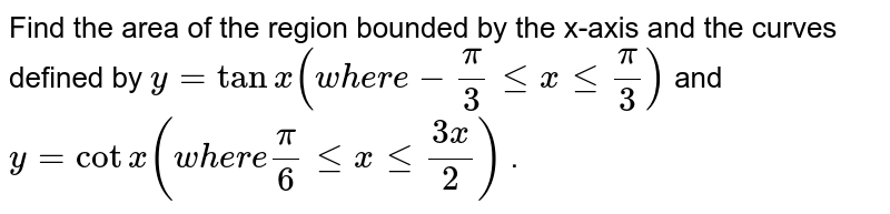 Find the area of the region bounded by the x-axis and the curves   defined by `y=tanx(w h e r e-pi/3lt=xlt=pi/3)` and `y=cotx(w h e r epi/6lt=xlt=(3x)/2)` .