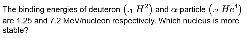 """Binding energies of deutron `(""""""""_1^2H) and alpha- """"particle"""" (""""""""_2He^4)` are 1.25 MeV/ nucleon and 7.2 MeV/ nucleon respectively. Which nucleus is more stable ?"""