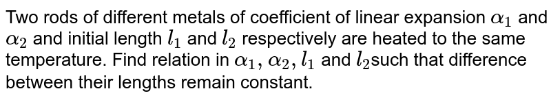 Two rods of different metals of coefficient of linear expansion `alpha_(1)` and `alpha_(2)`  and initial length `l_(1)` and `l_(2)` respectively are heated to the same temperature. Find relation in `alpha_(1), alpha_(2), l_(1)` and `l_(2 )`such that difference between their lengths remain constant.