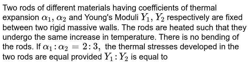 Two rods of different materials having coefficients of thermal expansion `alpha_(1) , alpha_(2)` and Young's Moduli `Y_(1), Y_(2)` respectively are fixed between two rigid massive walls. The rods are heated such that they undergo the same increase in temperature. There is no bending of the rods. If `alpha_(1) : alpha_(2) = 2 : 3,` the thermal stresses developed in the two rods are equal provided `Y_(1) : Y_(2)` is equal to