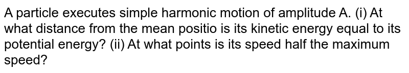 A particle executes simple harmonic motion of amplitude A. (i)  At what distance from the mean position is its kinetic energy equal to its potential energy?  (ii) At what points is its speed half the maximum speed ?