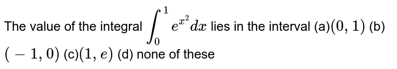 The value of the integral `int_0^1e^(x^2)dx` lies in the interval (a)`(0,1)`    (b) `(-1,0)`    (c)`(1, e)`    (d) none of these