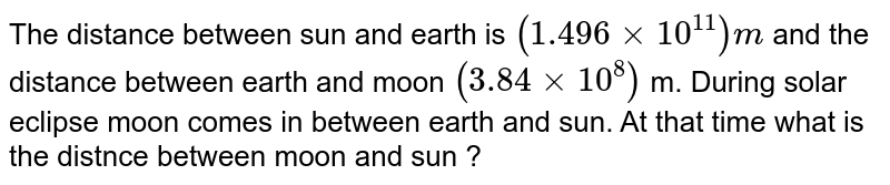 The distance between sun and earth is `(1.496xx 10 ^(11))m` and the distance between earth and moon `(3.84 xx 10 ^(8))` m. During solar eclipse moon comes in between earth and sun. At that time what is the distnce between moon and sun ?