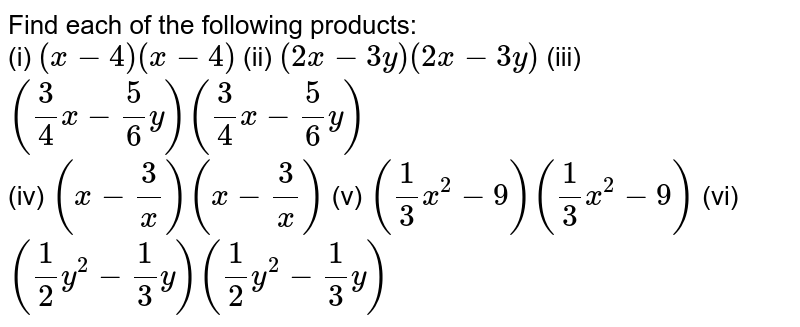 Find each of the following products: <br> (i) `(x - 4)(x - 4)`    (ii) `(2x - 3y)(2x - 3y)`      (iii) `((3)/(4) x - (5)/(6) y) ((3)/(4)x - (5)/(6) y)` <br> (iv) `(x - (3)/(x)) (x - (3)/(x))`    (v) `((1)/(3) x^(2) - 9) ((1)/(3) x^(2) - 9)`    (vi) `((1)/(2) y^(2) - (1)/(3) y) ((1)/(2) y^(2) - (1)/(3) y)`