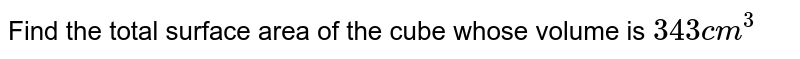 Find the total surface area of the cube whose volume is `343cm^(3)`