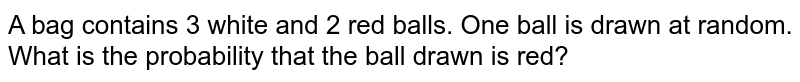 A bag contains 3 white and 2 red balls. One ball is drawn at random. What is the probability that the ball  drawn is red?