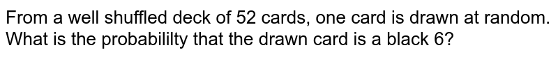 From a well shuffled deck of 52 cards, one card is drawn at random. What is the probabililty that the drawn card is a black 6?