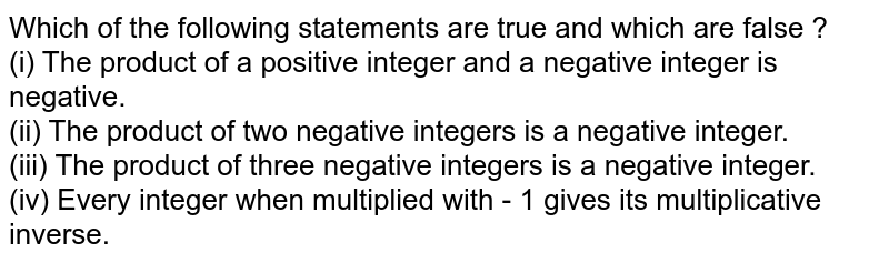 Which of the following statements are true and which are false ? <br> (i) The product of a positive integer and  a negative integer is negative. <br> (ii) The product of two negative integers is a negative integer. <br> (iii) The product of three negative integers is a negative integer. <br> (iv) Every integer when multiplied with - 1 gives its multiplicative inverse.