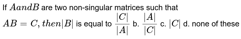 If `Aa n dB` are two non-singular matrices such that `A B=C ,t h e n B ` is equal to `( C )/( A )` b. `( A )/( C )` c. ` C ` d. none of these