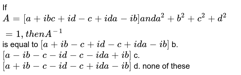 If `A=[[a+i b, c+i d],[-c+i d, a-i b]]a n da^2+b^2+c^2+d^2=1,t h e nA^(-1)` is equal to a.`[[a+i b,-c+i d],[-c+i d, a-i b]]` b. `[[a-i b,-c-i d],[-c-i d, a+i b]]`  c. `[[a+i b,-c-i d],[-c+i d, a-i b]]` d. none of these