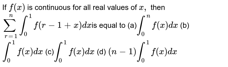 If `f(x)` is continuous for all real values of `x ,` then  `sum_(r=1)^nint_0^1f(r-1+x)dx `is equal to  (a)`int_0^nf(x)dx`  (b) `int_0^1f(x)dx`  (c)`int_0^1f(x)dx`  (d) `(n-1)int_0^1f(x)dx`