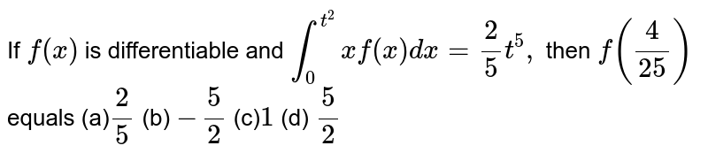 If `f(x)` is differentiable and `int_0^(t^2)xf(x)dx=2/5t^5,` then `f(4/(25))` equals (a)`2/5`  (b) `-5/2`  (c)`1`  (d) `5/2`
