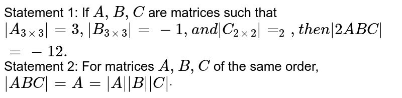 Statement 1: If `A ,B ,C` are matrices such that `|A_(3xx3)|=3,|B_(3xx3)|=-1,a n d|C_(2xx2)|=_2, t h e n|2A B C|=-12.`  Statement 2: For matrices `A ,B ,C` of the same order,`|A B C|=A=|A||B||C|dot`