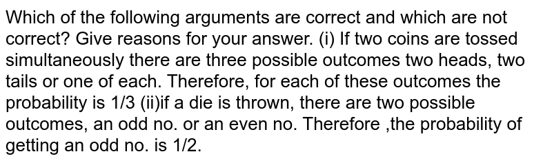 Which of the following arguments are correct and which are not   correct? Give reasons for your answer. (i) If two   coins are tossed simultaneously there are three possible outcomes two heads,   two tails or one of each. Therefore, for each of these outcomes the probability is 1/3  (ii)if a die is thrown, there are two possible outcomes, an odd no. or an even no.  Therefore ,the probability of getting an odd no. is 1/2.