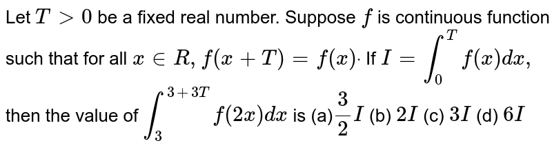 Let `T >0` be a fixed real number. Suppose `f` is continuous function such that for all `x in  R ,f(x+T)=f(x)dot` If `I=int_0^Tf(x)dx ,` then the value of `int_3^(3+3T)f(2x)dx` is (a)`3/2I`  (b) `2I`  (c) `3I`  (d) `6I`
