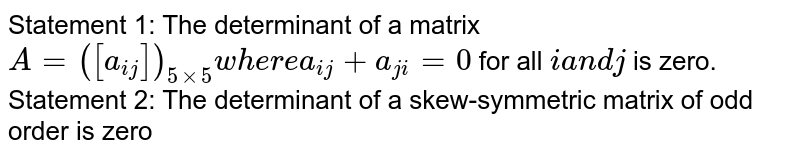 Statement 1: The determinant of a matrix `A=([a_(i j)])_(5xx5)w h e r ea_(i j)+a_(j i)=0` for all `ia n dj` is zero. Statement 2: The determinant of a skew-symmetric matrix of odd order is   zero