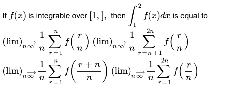 """If `f(x)` is integrable over `[1,],` then `int_1^2f(x)dx` is equal to  `(""""lim"""")_(nvecoo)1/nsum_(r=1)^nf(r/n)`   `(""""lim"""")_(nvecoo)1/nsum_(r=n+1)^(2n)f(r/n)`  `(""""lim"""")_(nvecoo)1/nsum_(r=1)^nf((r+n)/n)`    `(""""lim"""")_(nvecoo)1/nsum_(r=1)^(2n)f(r/n)`"""