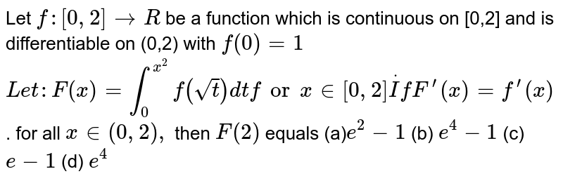 Let `f:[0,2]->R` be a function which is continuous on [0,2] and is differentiable on   (0,2) with `f(0)=1`  `L e t :F(x)=int_0^(x^2)f(sqrt(t))dtforx in [0,2]dotIfF^(prime)(x)=f^(prime)(x)` .  for all `x in (0,2),` then `F(2)` equals (a)`e^2-1`  (b) `e^4-1`  (c)`e-1`  (d) `e^4`