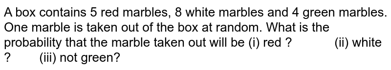 A box contains 5 red marbles, 8 white marbles and 4 green marbles.   One marble is taken out of the box at random. What is the probability that   the marble taken out will be (i) red ?  (ii) white   ?  (iii) not green?