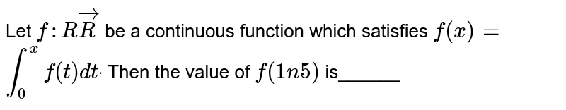 Let `f: RvecR` be a continuous function which satisfies `f(x)=`  `int_0^xf(t)dtdot` Then the value of `f(1n5)` is______