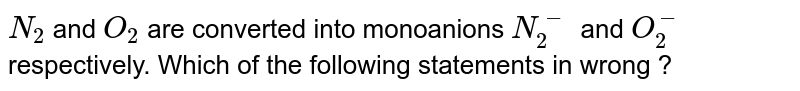 `N_2` and `O_2` are converted into monoanions `N_2^-` and `O_2^-` respectively. Which of the following statements in wrong ?