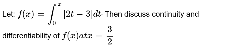 Let: `f(x)=int_0^x|2t-3|dtdot` Then discuss continuity and differentiability of `f(x)a tx=3/2`