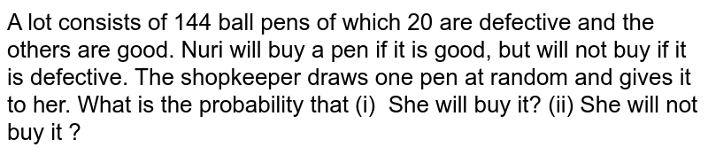 A lot consists of 144 ball pens of which 20 are   defective and the others are good. Nuri will buy a pen if it is good, but   will not buy if it is defective. The shopkeeper draws one pen at random and   gives it to her. What is the probability that (i) She will buy it? (ii) She will not buy it ?