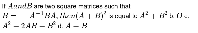 If `Aa n dB` are two square matrices such that `B=-A^(-1)B A ,t h e n(A+B)^2` is equal to `A^2+B^2` b. `O`  c. `A^2+2A B+B^2` d. `A+B`