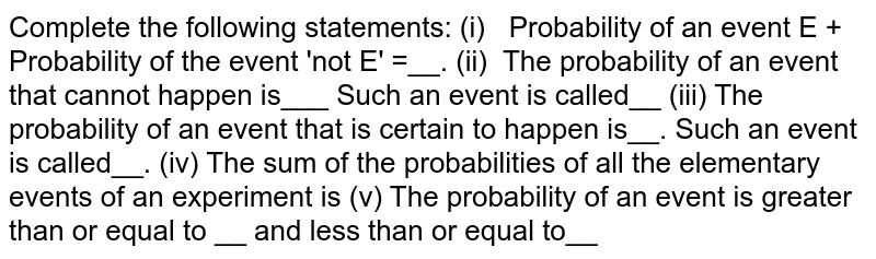 Complete the following statements: (i) Probability   of an event E + Probability of the event 'not E' =__. (ii) The   probability of an event that cannot happen is___ Such an event is called__ (iii) The   probability of an event that is certain to happen is__. Such an event is   called__. (iv) The sum   of the probabilities of all the elementary events of an experiment is (v) The probability of an event is greater than or   equal to __ and less than or equal to__
