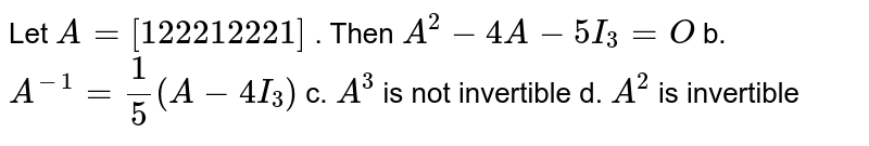 Let `A=[1 2 2 2 1 2 2 2 1]` . Then  `A^2-4A-5I_3=O` b. `A^(-1)=1/5(A-4I_3)`  c. `A^3` is not invertible d. `A^2` is invertible