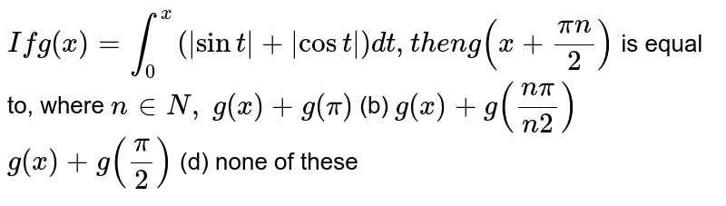 `Ifg(x)=int_0^x( sint + cost )dt ,t h e ng(x+(pin)/2)`  is equal to, where `n in  N ,`  `g(x)+g(pi)`  (b) `g(x)+g((npi)/(n2))`  `g(x)+g(pi/2)`  (d) none of these