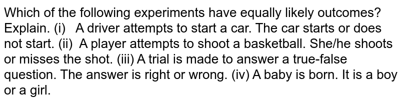 Which of the following experiments have equally   likely outcomes? Explain. (i) A driver   attempts to start a car. The car starts or does not start. (ii) A player   attempts to shoot a basketball. She/he shoots or misses the shot. (iii) A trial   is made to answer a true-false question. The answer is right or wrong. (iv) A baby is   born. It is a boy or a girl.