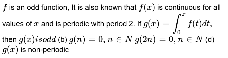 `f` is an odd function, It is also known that `f(x)` is continuous for all values of `x` and is periodic with period 2. If `g(x)=int_0^xf(t)dt ,` then `g(x)i sod d`  (b) `g(n)=0,n in  N`  `g(2n)=0,n in  N`  (d) `g(x)` is non-periodic