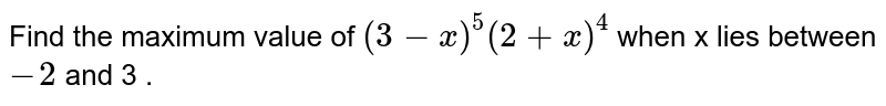 Find the  maximum  value of  `(3-x)^(5)(2+x)^(4)` when x lies between  `-2` and 3 .