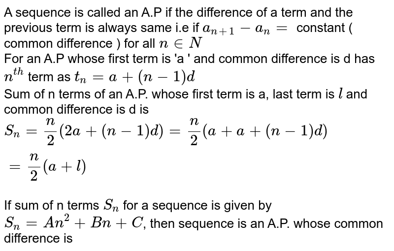 A sequence is called  an A.P if the difference  of a term  and the previous  term  is always same i.e if `a_(n+1)- a_(n)= ` constant ( common difference ) for all `n in N ` <br> For an A.P  whose  first term is 'a ' and common  difference  is d is  <br> `S_(n) = n/2  (2a +(n-1)d)=n/2 (a+a+(n-1)d)= n/2 (a+l)`  <br>