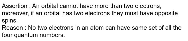 Assertion : An orbital cannot have more than two electrons, moreover, if an orbital has two electrons they must have opposite spins.  <br>  Reason : No two electrons in an atom can have same set of all the four quantum numbers.