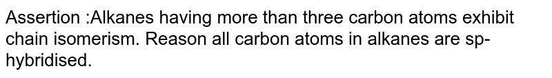Assertion :Alkanes having more than three carbon atoms exhibit chain isomerism. Reason all carbon atoms in alkanes are sp-hybridised.