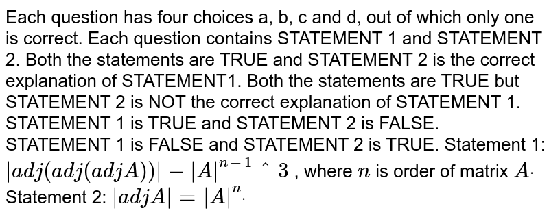 Each question has four choices a, b, c and d, out of which only one is   correct. Each question contains STATEMENT 1 and STATEMENT 2. Both the statements are TRUE and STATEMENT 2 is the correct explanation   of STATEMENT1. Both the statements are TRUE but STATEMENT 2 is NOT the correct   explanation of STATEMENT 1. STATEMENT 1 is TRUE and STATEMENT 2 is FALSE. STATEMENT 1 is FALSE and STATEMENT 2 is TRUE. Statement 1: `|a d j(a d j(a d j A))|-|A|^(n-1)^3` , where `n` is order of matrix `Adot`  Statement 2: `|a d jA|=|A|^ndot`