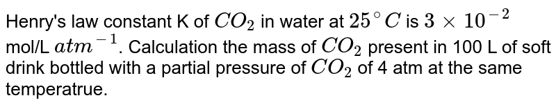 Henry's law constant K of `CO_(2)` in water at `25^(@) C` is `3 xx 10^(-2)` mol/L `atm^(-1)`. Calculation the mass of `CO_(2)` present in 100 L of soft drink bottled with a partial pressure of `CO_(2)` of 4 atm at the same temperatrue.