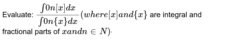 Evaluate: `(int0n[x]dx)/(int0n{x}dx)(w h e r e[x]a n d{x}`  are integral and fractional parts of `xa n dn in  N)dot`