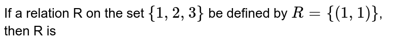 If a relation R on the set `{1, 2, 3}` be defined by `R={(1, 1)}`, then R is