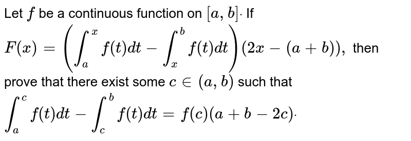 Let `f` be a continuous function on `[a , b]dot` If `F(x)=(int_a^xf(t)dt-int_x^bf(t)dt)(2x-(a+b)),`  then prove that there exist some `c in (a , b)` such that  `int_a^cf(t)dt-int_c^bf(t)dt=f(c)(a+b-2c)dot`