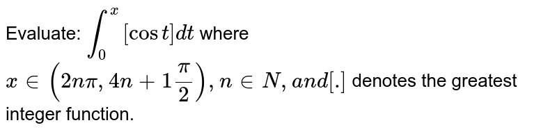 Evaluate: `int_0^x[cost]dt` where `x in (2npi,4n+1pi/2),n in  N ,a n d[dot]`  denotes the greatest integer function.