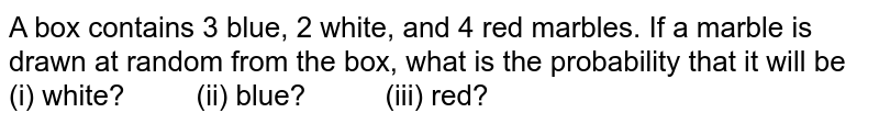 A box contains 3 blue, 2 white, and 4 red marbles. If a marble is   drawn at random from the box, what is the probability that it will be (i) white? (ii) blue? (iii) red?