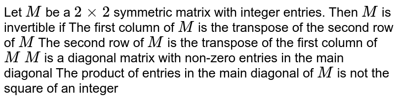 Let `M` be a `2xx2` symmetric matrix with integer entries. Then `M` is invertible if The first column of `M` is the transpose of the second   row of `M`  The second row of `M` is the transpose of the first   column of `M`  `M` is a diagonal matrix with   non-zero entries in the main diagonal The product of entries in the main diagonal of `M` is not the square of an integer