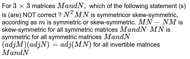 For `3xx3` matrices `Ma n dN ,` which of the following statement (s) is (are) NOT correct ? `N^T M N` is symmetricor skew-symmetric,   according as `m` is symmetric or skew-symmetric. `M N-N M` is skew-symmetric for all   symmetric matrices `Ma n dNdot`  `M N` is symmetric for all symmetric   matrices `M a n dN`  `(a d jM)(a d jN)=a d j(M N)` for all invertible matrices `Ma n dNdot`