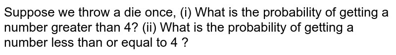 Suppose we throw a die once, (i) What is the probability of getting a   number greater than 4? (ii) What is the probability of getting a number less   than or equal to 4 ?